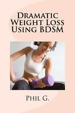 Dramatic Weight Loss Using BDSM by Phil G. (2013, Paperback)