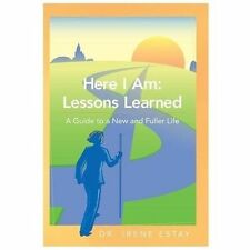 Here I Am: Lessons Learned : A Guide to a New and Fuller Life by Irene Estay...