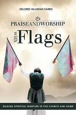 Praise and Worship with Flags : Waging Spiritual Warfare in the Church and...