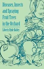 Diseases, Insects and Spraying Fruit Trees in the Orchard by Liberty Hyde Jr....