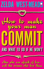 How to Make Your Man Commit: And What to Do if He Won't