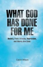 What God Has Done for Me : Anxiety, Panic Attacks, Depression, and Worry Are...