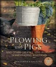 Plowing with Pigs : And Other Creative, Low-Budget Homesteading Solutions by...