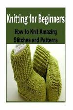 Knitting for Beginners: How to Knit Amazing Stitches and Patterns : (Knitting...