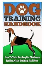Dog Training Handbook - How to Train Any Dog for Obedience, Barking, Crate...