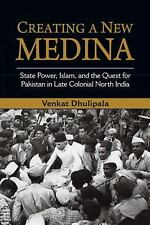 Creating a New Medina : State Power, Islam, and the Quest for Pakistan in...