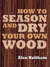How to Season and Dry Your Own Wood by Alan Holtham (2009, Paperback)