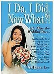 I Do. I Did. Now What?!: Life After the Wedding Dress Lee, Jenny Hardcover