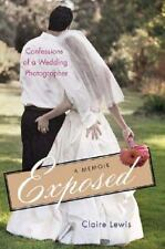 Exposed: Confessions of a Wedding Photographer: A Memoir Lewis, Claire Hardcove