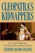 Cleopatra's Kidnappers: How Caesar's Sixth Legion Gave Egypt to Rome and Rome to