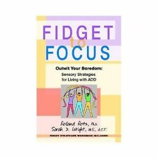 Fidget to Focus : Outwit Your Boredom--Sensory Strategies for Living with ADD...