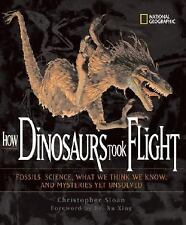 How Dinosaurs Took Flight: The Fossils, the Science, What We Think We Know, and
