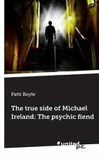 The True Side of Michael Ireland : The Psychic Fiend by Patti Boyle (2013,...