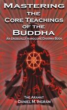 Mastering the Core Teachings of the Buddha : An Unusually Hardcore Dharma...