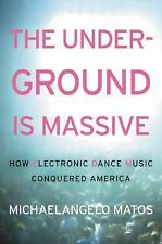 The Underground Is Massive : How Electronic Dance Music Conquered America by...