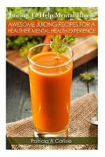 Juicing to Help Mental Illness : Awesome Juicing Recipes for a Healthier...