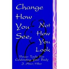 Change How You See, Not How You Look: Power Tools for Celebrating Your Body