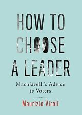 How to Choose a Leader : Machiavelli's Advice to Voters by Maurizio Viroli...