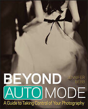 Beyond Auto Mode: A Guide to Taking Control of Your Photography, Bebb, Jennifer,
