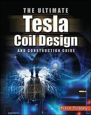 The Ultimate Tesla Coil Design and Construction Guide by Mitch Tilbury (2007,...