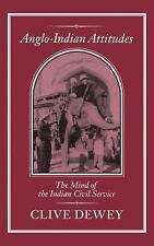 Anglo-Indian Attitudes : The Mind of the Indian Civil Service by Clive Dewey...