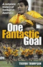 One Fantastic Goal: A Complete History of Football in Australia