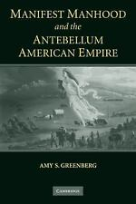 Manifest Manhood and the Antebellum American Empire by Amy S. Greenberg...