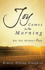 Joy Comes in the Morning: But Not Without Peace by Kimley Dunlap-Slaughter