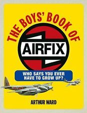 The Boys' Book of Airfix : Who Says You Ever Have to Grow Up? by Arthur Ward...