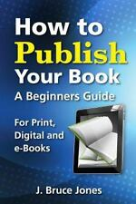 How to Publish Your Book : A Beginners Guide for Print, Digital and E-Books...