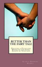 Better Than the Fairy Tale : Creating a Fulfilling Marriage for Every Season...