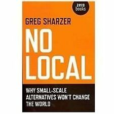 No Local : Why Small-Scale Alternatives Won't Change the World by Greg...