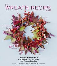 The Wreath Recipe Book: Year-Round Wreaths, Swags, and Other Decorations to Ma..