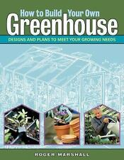 How to Build Your Own Greenhouse : Designs and Plans to Meet Your Growing...