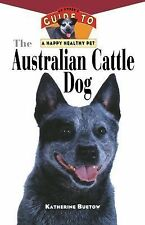 Your Happy Healthy P: The Australian Cattle Dog : An Owner's Guide to a Happy...