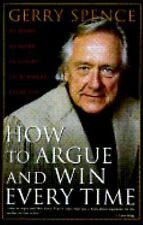 How to Argue and Win Every Time: At Home, at Work, in Court, Everywhere Spence,