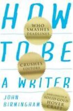 How to Be a Writer : Who Smashes Deadlines, Crushes Editors and Lives in a...
