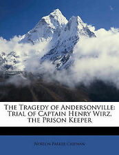 The Tragedy of Andersonville: Trial of Captain Henry Wirz, the Prison Keeper by