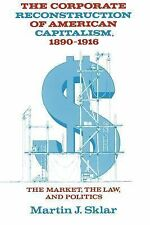 The Corporate Reconstruction of American Capitalism, 1890-1916 : The Market,...
