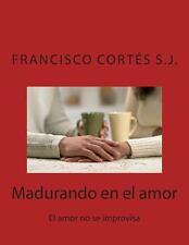 Madurando en el Amor : El Amor No Se Improvisa by Francisco Cortes and Isabel...