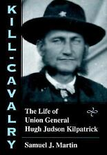 Kill-Cavalry : The Life of Union General Hugh Judson Kilpatrick by Samuel J. Ma…