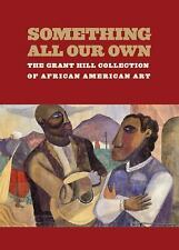 Something All Our Own : The Grant Hill Collection of African American Art by...