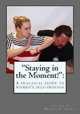 Staying in the Moment! : A Practical Guide to Women's Self-Defense by Michael...