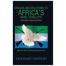 Origins and Solutions to Africa?s Rebel Conflicts (the Seirra Leone Chapter)...