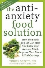 The Anti-Anxiety Food Solution : How the Foods You Eat Can Help You Calm Your...