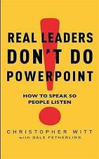 Real Leaders Don't Do Powerpoint: How to speak so people listen: