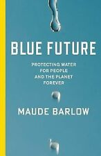 Blue Future : Protecting Water for People and the Planet Forever by Maude...