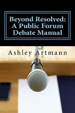 Beyond Resolved : A Public Forum Manual for Debaters and Coaches by Ashley...