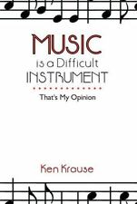 Music Is a Difficult Instrument : That's My Opinion by Ken Krause (2013,...
