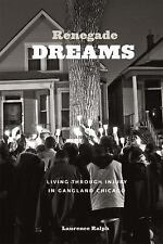 Renegade Dreams : Living Through Injury in Gangland Chicago by Laurence Ralph...